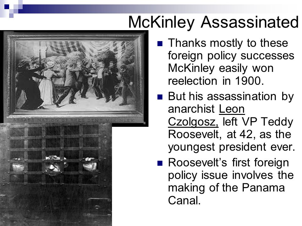 McKinley Assassinated Thanks mostly to these foreign policy successes McKinley easily won reelection in 1900. But his assassination by anarchist Leon