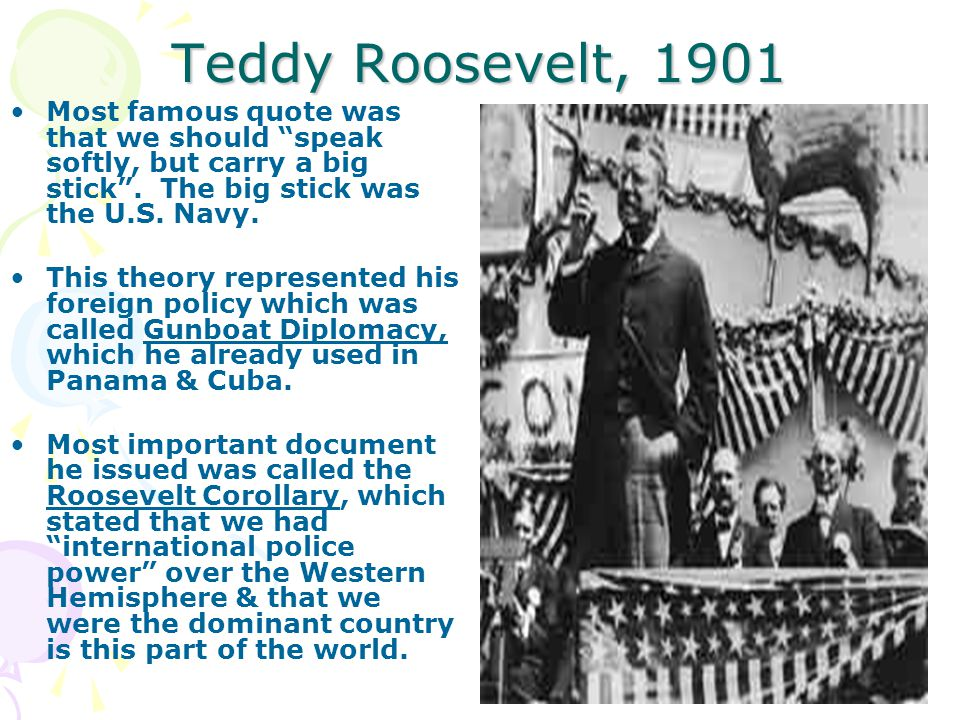 """Teddy Roosevelt, 1901 Most famous quote was that we should """"speak softly, but carry a big stick"""". The big stick was the U.S. Navy. This theory represe"""
