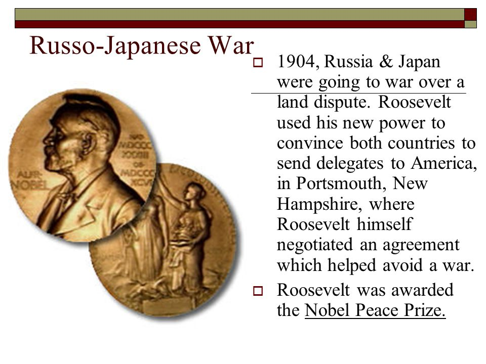 Russo-Japanese War  1904, Russia & Japan were going to war over a land dispute. Roosevelt used his new power to convince both countries to send deleg