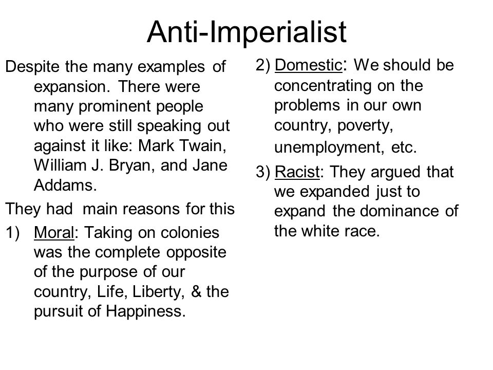 Anti-Imperialist Despite the many examples of expansion. There were many prominent people who were still speaking out against it like: Mark Twain, Wil