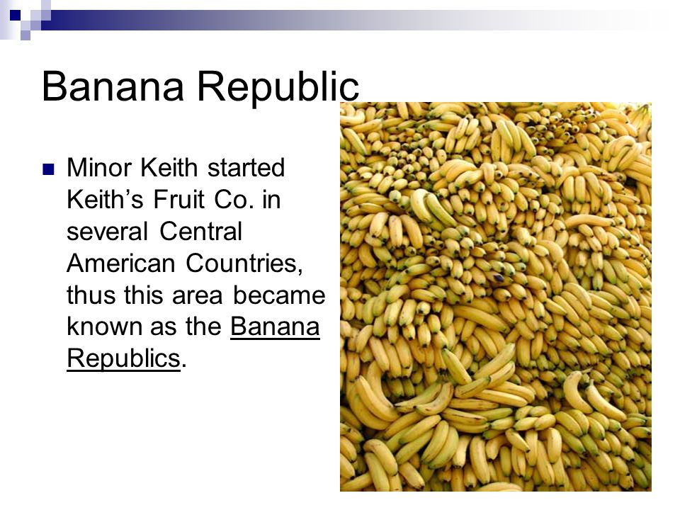 Banana Republic Minor Keith started Keith's Fruit Co. in several Central American Countries, thus this area became known as the Banana Republics.