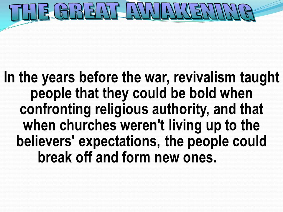 In the years before the war, revivalism taught people that they could be bold when confronting religious authority, and that when churches weren t living up to the believers expectations, the people could break off and form new ones.