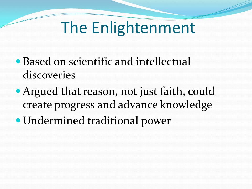 The Enlightenment Based on scientific and intellectual discoveries Argued that reason, not just faith, could create progress and advance knowledge Undermined traditional power