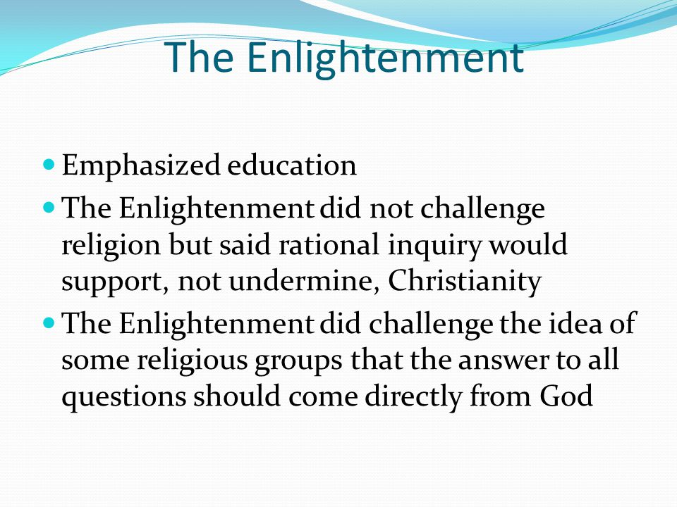 The Enlightenment Emphasized education The Enlightenment did not challenge religion but said rational inquiry would support, not undermine, Christianity The Enlightenment did challenge the idea of some religious groups that the answer to all questions should come directly from God