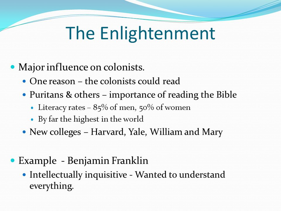 The Enlightenment Major influence on colonists. One reason – the colonists could read Puritans & others – importance of reading the Bible Literacy rat