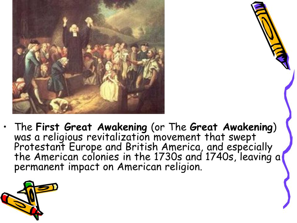 The First Great Awakening (or The Great Awakening) was a religious revitalization movement that swept Protestant Europe and British America, and especially the American colonies in the 1730s and 1740s, leaving a permanent impact on American religion.