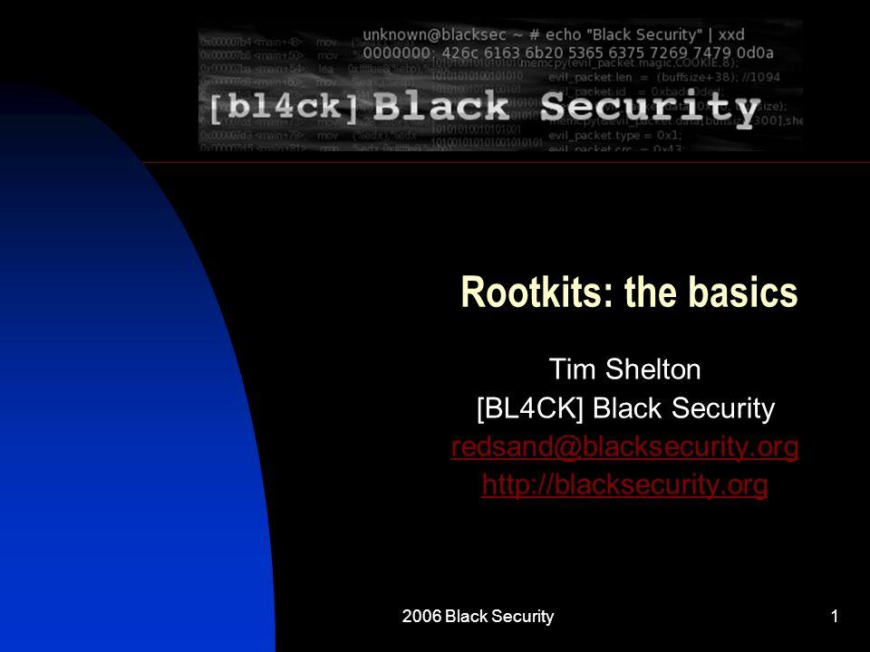 2006 Black Security1 Rootkits: the basics Tim Shelton [BL4CK] Black Security redsand@blacksecurity.org http://blacksecurity.org