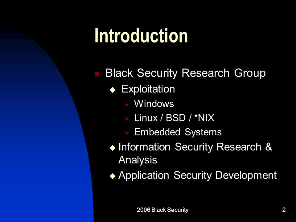 2006 Black Security2 Introduction Black Security Research Group  Exploitation  Windows  Linux / BSD / *NIX  Embedded Systems  Information Security Research & Analysis  Application Security Development