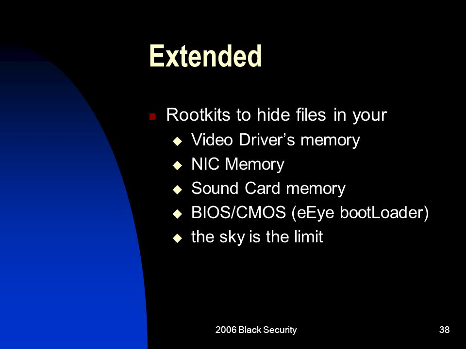 2006 Black Security38 Extended Rootkits to hide files in your  Video Driver's memory  NIC Memory  Sound Card memory  BIOS/CMOS (eEye bootLoader)  the sky is the limit