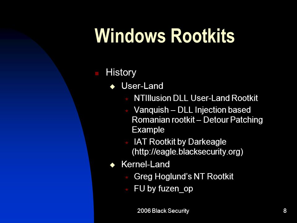 2006 Black Security29 Linux Rootkits Issues with User-Land Rootkits  File Integrity tools such as Tripwire cannot be tricked by changing your backdoored binaries alone  One Way to trick Tripwire  Write your own remote patching thread to inject into Tripwire to hide the results (this would take research)