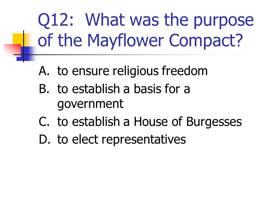 Q12: What was the purpose of the Mayflower Compact? A.to ensure religious freedom B.to establish a basis for a government C.to establish a House of Bu