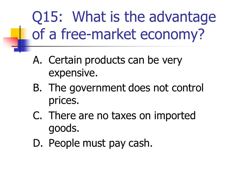 Q15: What is the advantage of a free-market economy? A.Certain products can be very expensive. B.The government does not control prices. C.There are n
