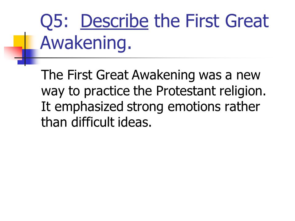 Q5: Describe the First Great Awakening. The First Great Awakening was a new way to practice the Protestant religion. It emphasized strong emotions rat