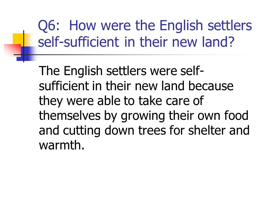 Q6: How were the English settlers self-sufficient in their new land? The English settlers were self- sufficient in their new land because they were ab