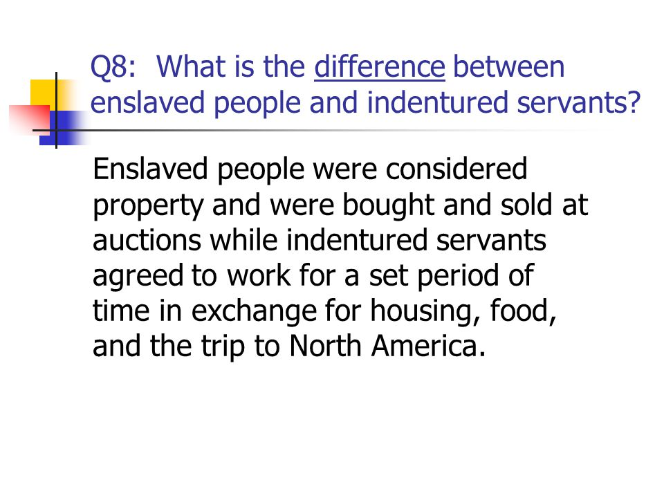 Q8: What is the difference between enslaved people and indentured servants? Enslaved people were considered property and were bought and sold at aucti