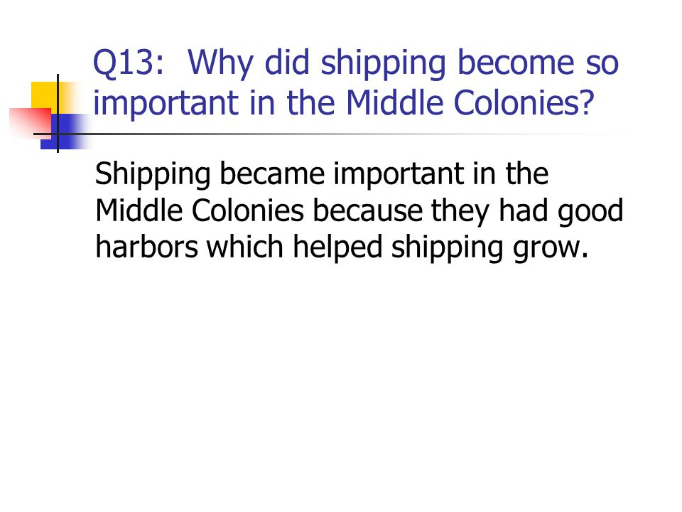 Q13: Why did shipping become so important in the Middle Colonies? Shipping became important in the Middle Colonies because they had good harbors which