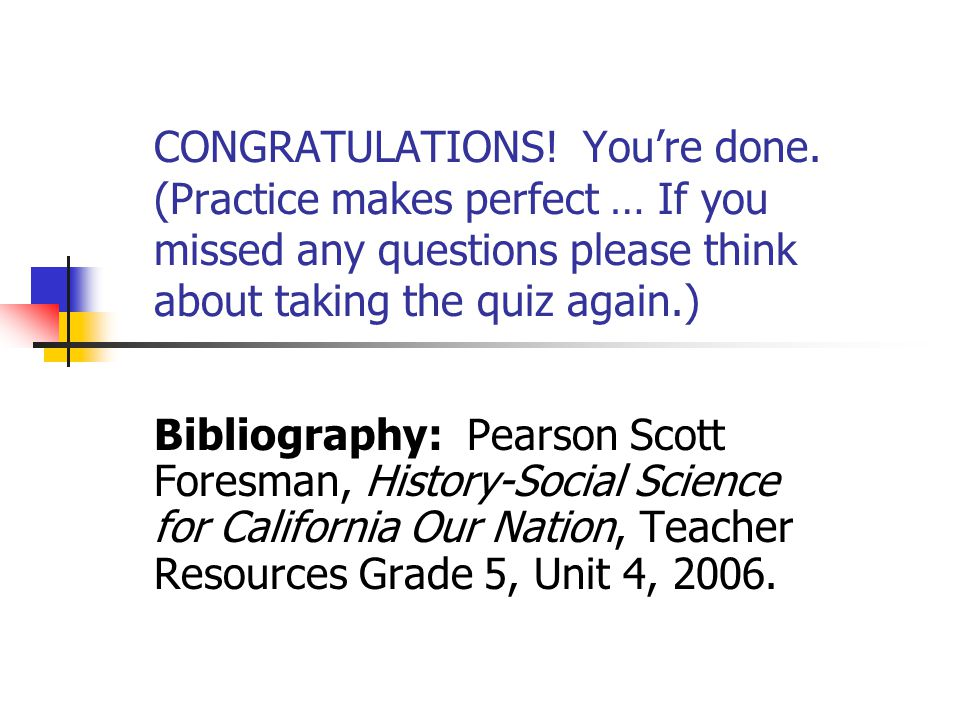 CONGRATULATIONS! You're done. (Practice makes perfect … If you missed any questions please think about taking the quiz again.) Bibliography: Pearson S