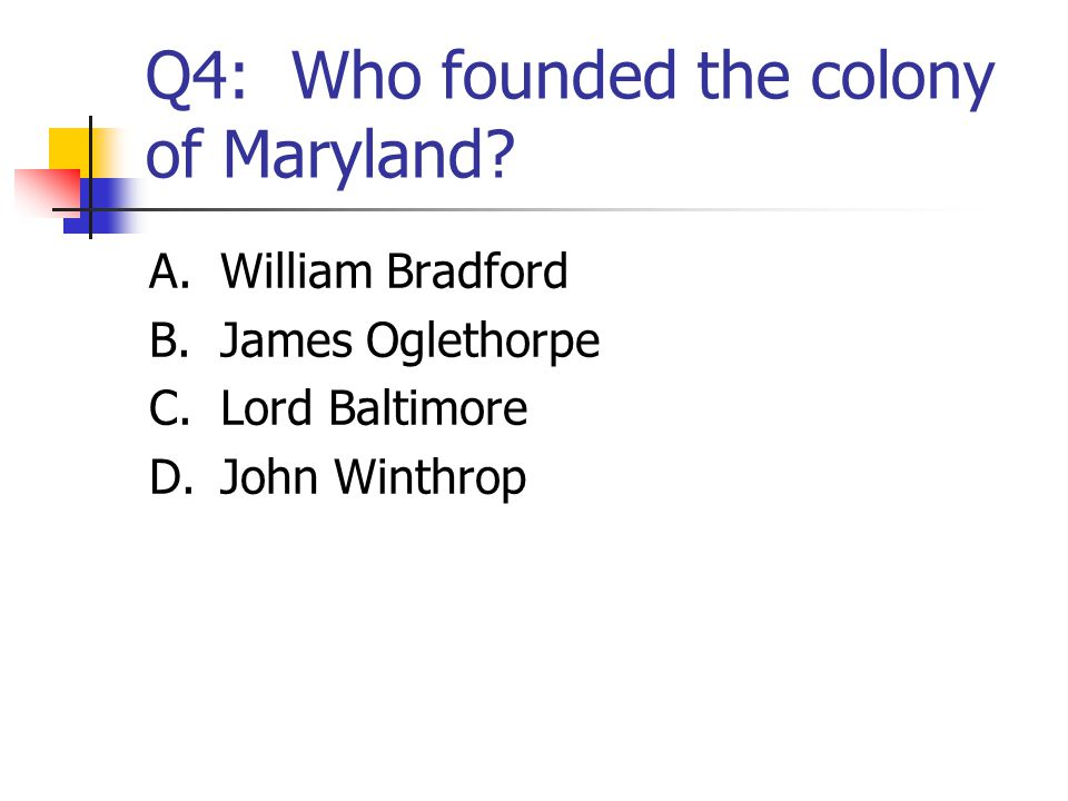 Q4: Who founded the colony of Maryland? A.William Bradford B.James Oglethorpe C.Lord Baltimore D.John Winthrop