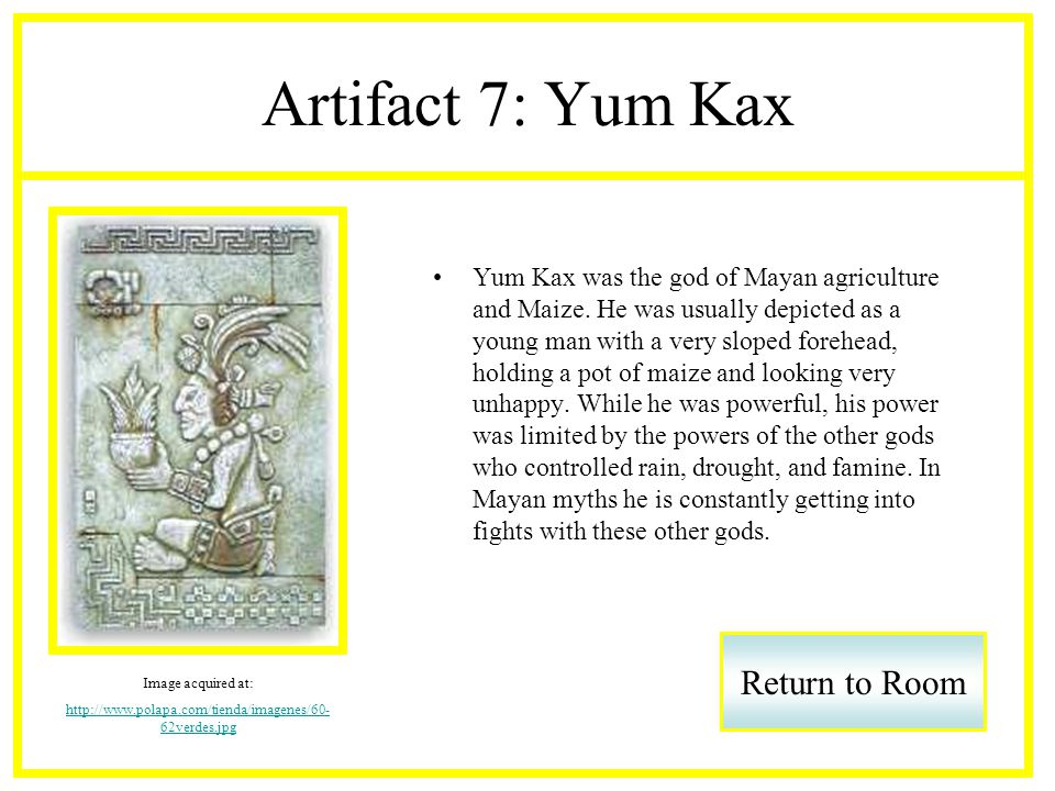 Artifact 7: Yum Kax Yum Kax was the god of Mayan agriculture and Maize.