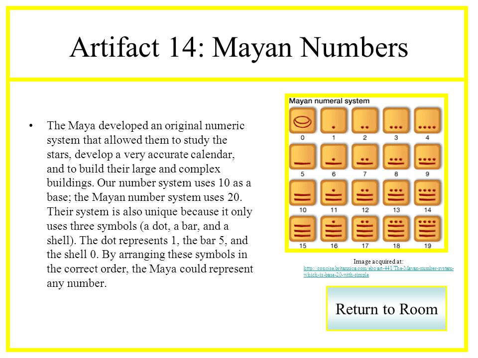 Artifact 14: Mayan Numbers The Maya developed an original numeric system that allowed them to study the stars, develop a very accurate calendar, and to build their large and complex buildings.