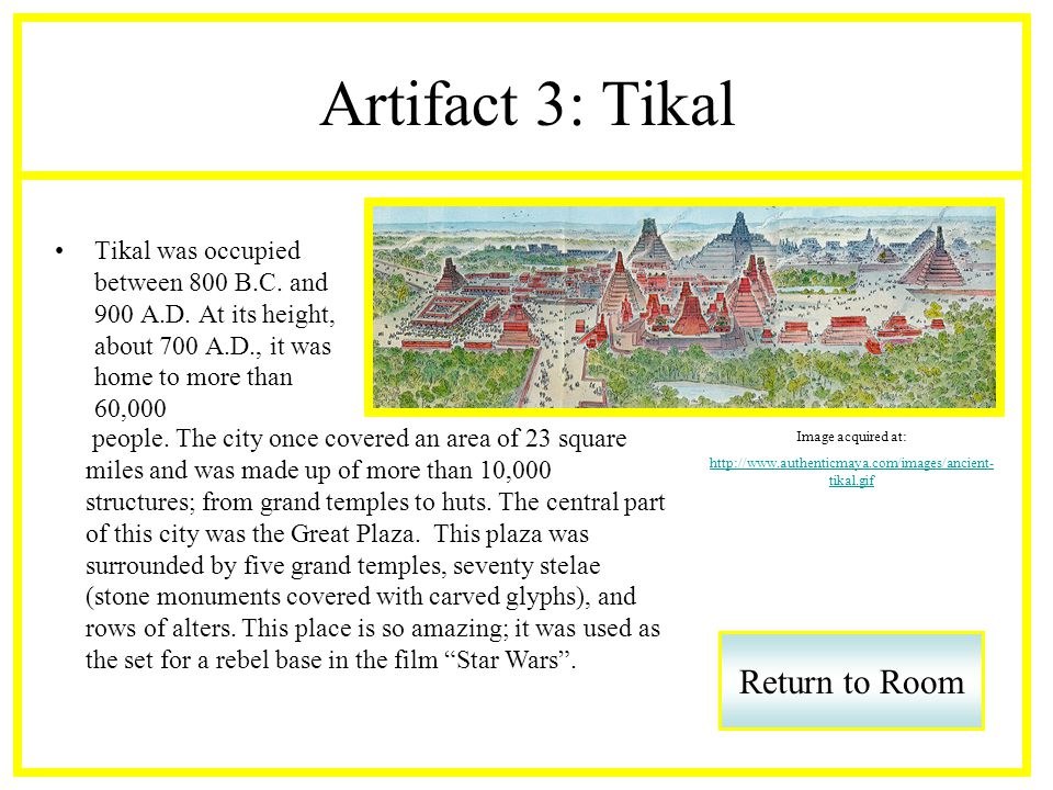 Artifact 3: Tikal Tikal was occupied between 800 B.C. and 900 A.D. At its height, about 700 A.D., it was home to more than 60,000 Return to Room Image