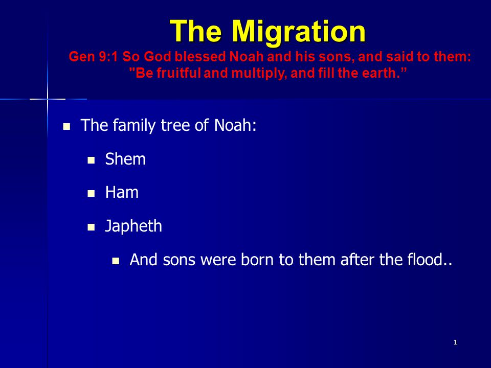 The Migration Gen 9:1 So God blessed Noah and his sons, and said to them: Be fruitful and multiply, and fill the earth. The family tree of Noah: Shem Ham Japheth And sons were born to them after the flood..