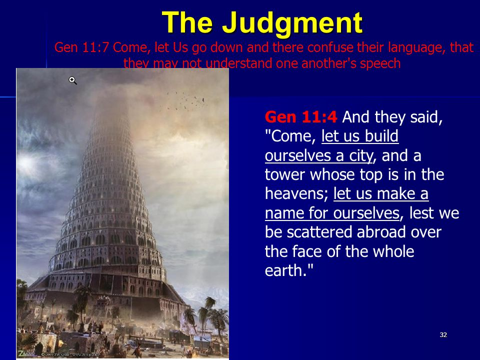 The Judgment Gen 11:7 Come, let Us go down and there confuse their language, that they may not understand one another s speech32 Gen 11:4 And they said, Come, let us build ourselves a city, and a tower whose top is in the heavens; let us make a name for ourselves, lest we be scattered abroad over the face of the whole earth.