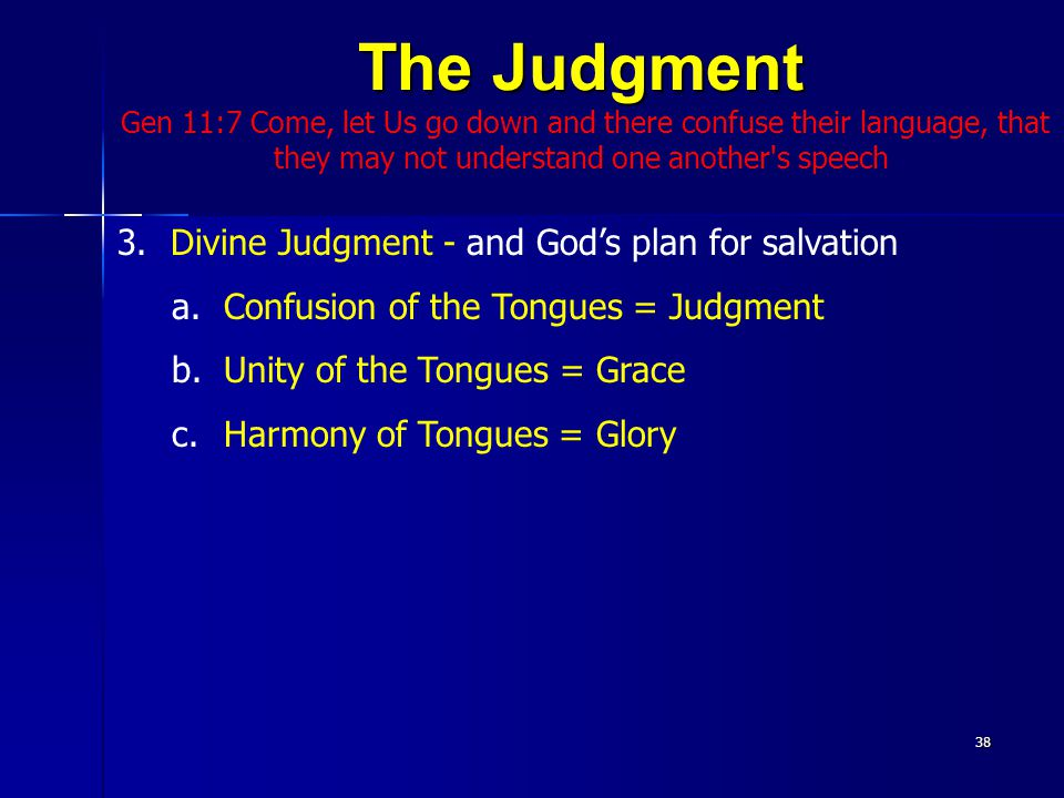 The Judgment Gen 11:7 Come, let Us go down and there confuse their language, that they may not understand one another s speech38 3.Divine Judgment - and God's plan for salvation a.Confusion of the Tongues = Judgment b.Unity of the Tongues = Grace c.Harmony of Tongues = Glory