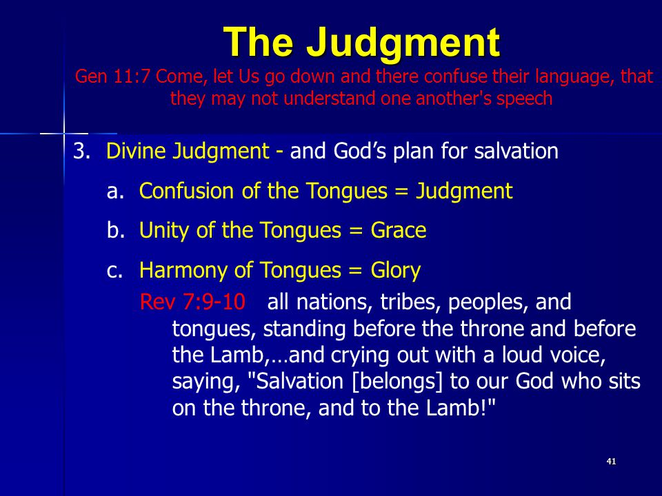 The Judgment Gen 11:7 Come, let Us go down and there confuse their language, that they may not understand one another s speech41 3.Divine Judgment - and God's plan for salvation a.Confusion of the Tongues = Judgment b.Unity of the Tongues = Grace c.Harmony of Tongues = Glory Rev 7:9-10 all nations, tribes, peoples, and tongues, standing before the throne and before the Lamb,…and crying out with a loud voice, saying, Salvation [belongs] to our God who sits on the throne, and to the Lamb!