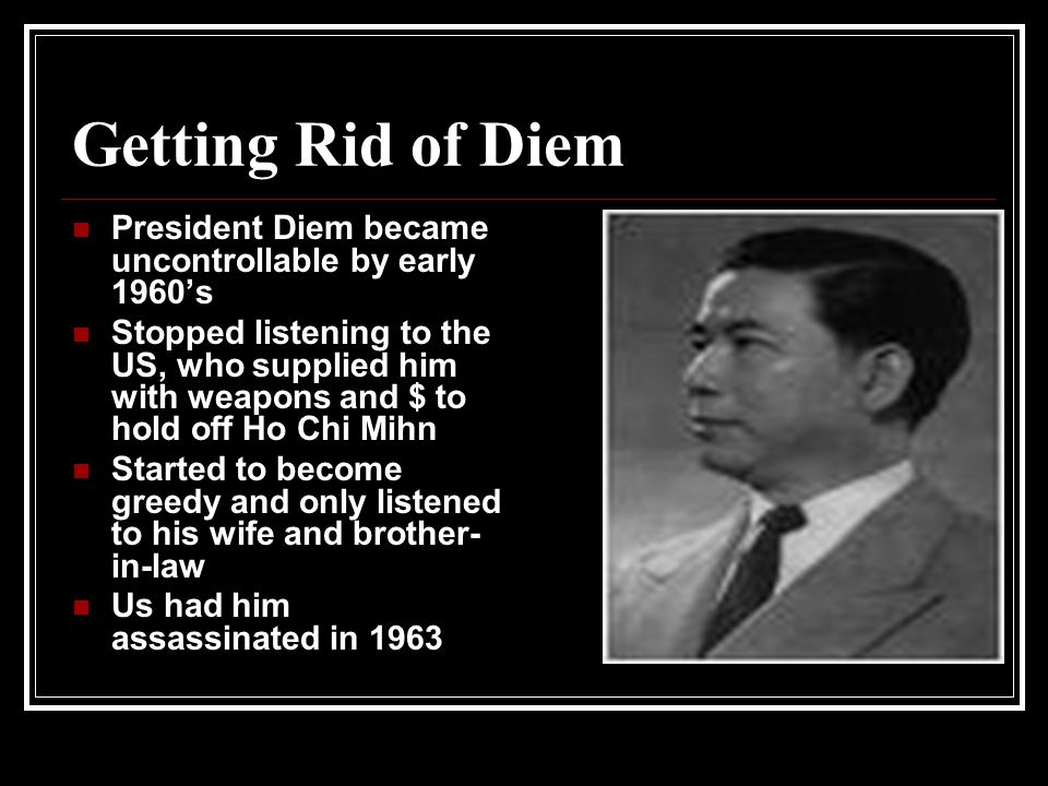 Getting Rid of Diem President Diem became uncontrollable by early 1960's Stopped listening to the US, who supplied him with weapons and $ to hold off Ho Chi Mihn Started to become greedy and only listened to his wife and brother- in-law Us had him assassinated in 1963