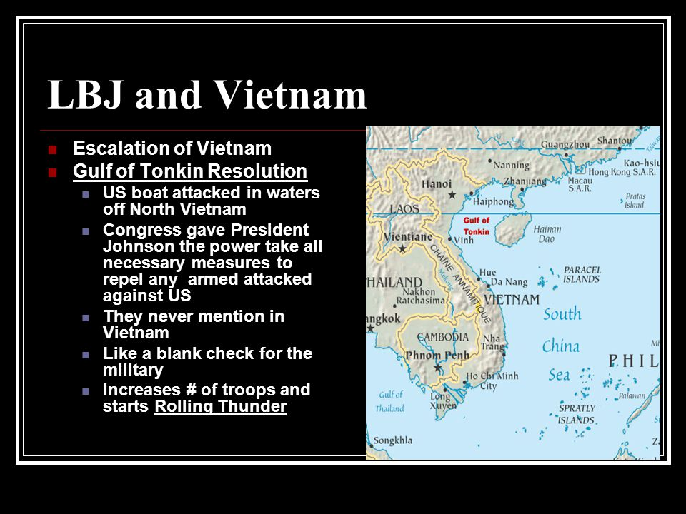 LBJ and Vietnam Escalation of Vietnam Gulf of Tonkin Resolution US boat attacked in waters off North Vietnam Congress gave President Johnson the power take all necessary measures to repel any armed attacked against US They never mention in Vietnam Like a blank check for the military Increases # of troops and starts Rolling Thunder
