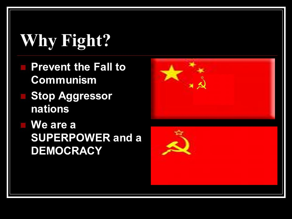 Why Fight? Prevent the Fall to Communism Stop Aggressor nations We are a SUPERPOWER and a DEMOCRACY