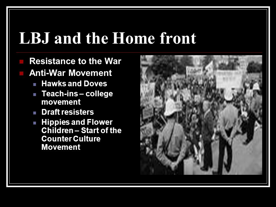 LBJ and the Home front Resistance to the War Anti-War Movement Hawks and Doves Teach-ins – college movement Draft resisters Hippies and Flower Children – Start of the Counter Culture Movement