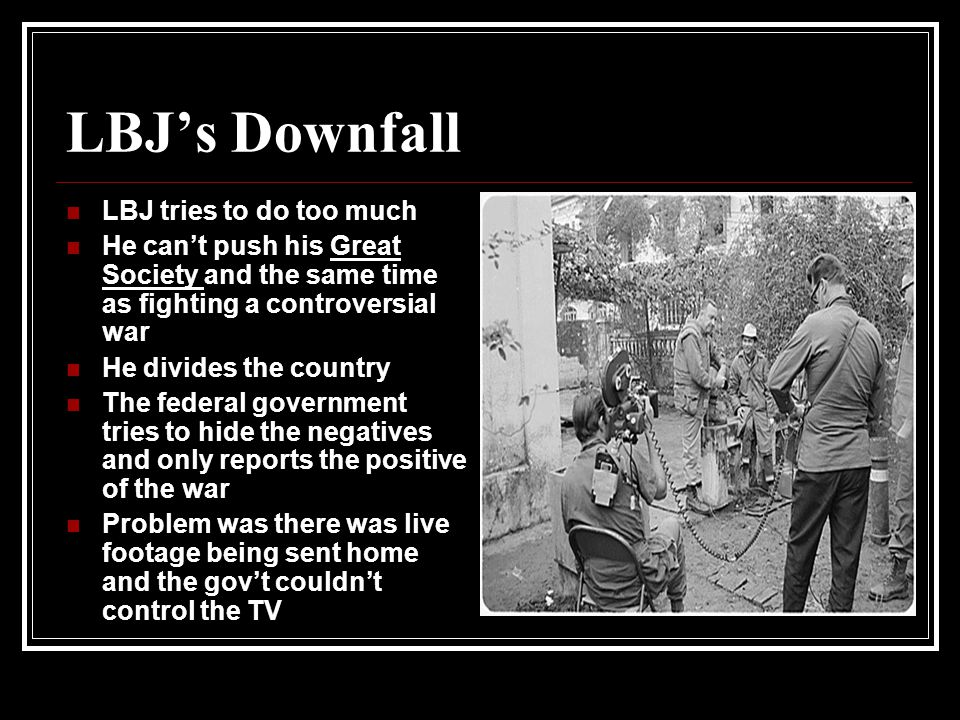 LBJ's Downfall LBJ tries to do too much He can't push his Great Society and the same time as fighting a controversial war He divides the country The federal government tries to hide the negatives and only reports the positive of the war Problem was there was live footage being sent home and the gov't couldn't control the TV