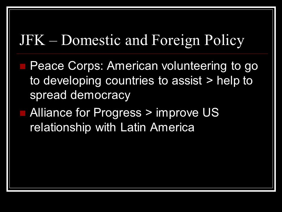 JFK – Domestic and Foreign Policy Peace Corps: American volunteering to go to developing countries to assist > help to spread democracy Alliance for Progress > improve US relationship with Latin America