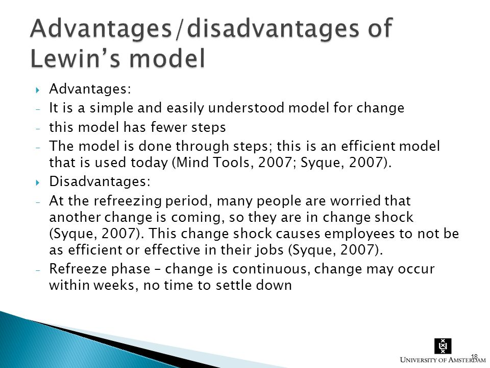  Advantages: - It is a simple and easily understood model for change - this model has fewer steps - The model is done through steps; this is an effic