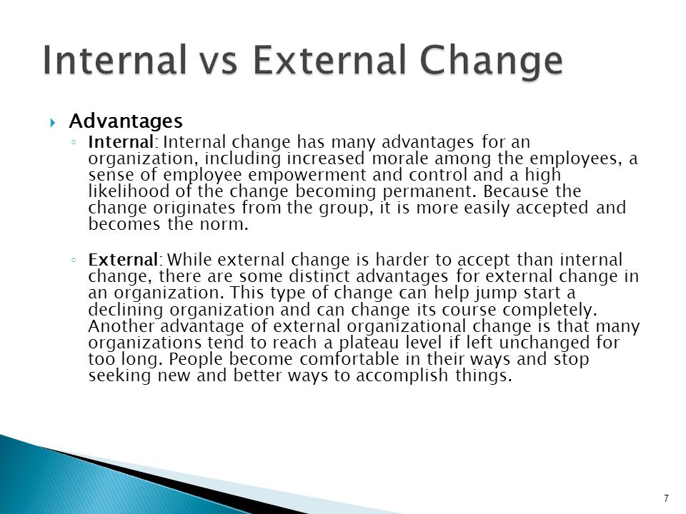  Advantages ◦ Internal: Internal change has many advantages for an organization, including increased morale among the employees, a sense of employee