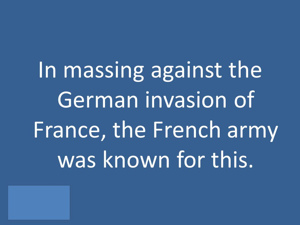 In massing against the German invasion of France, the French army was known for this.