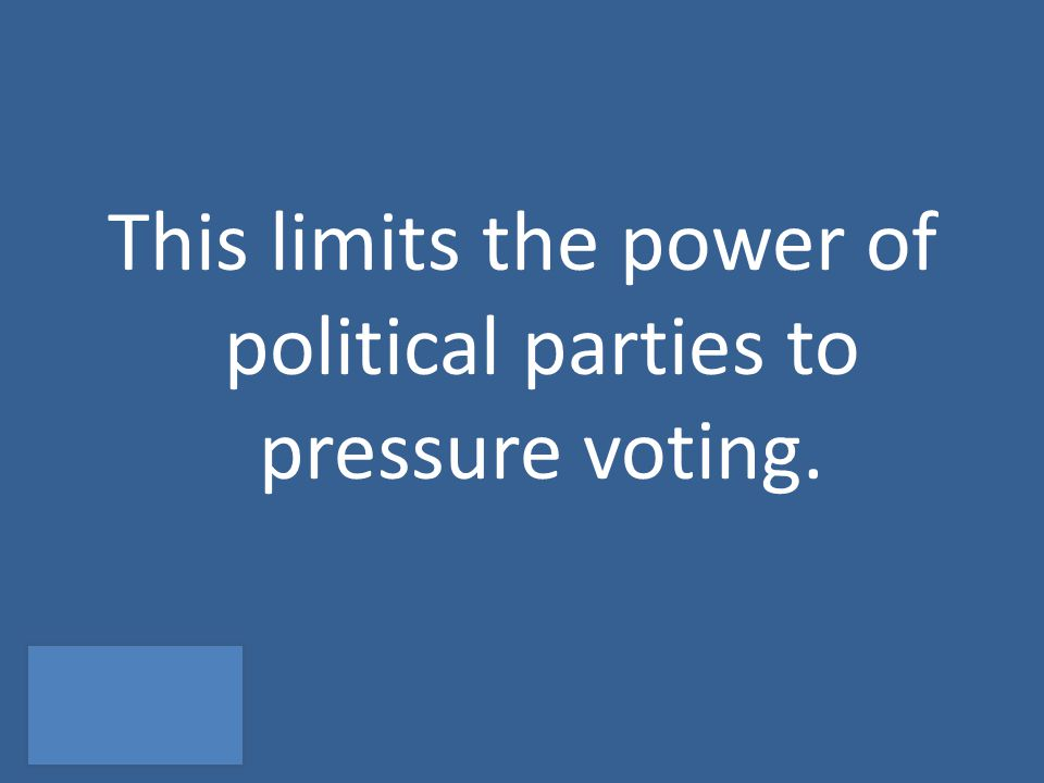 This limits the power of political parties to pressure voting.
