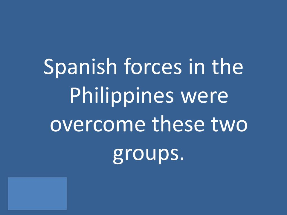 Spanish forces in the Philippines were overcome these two groups.