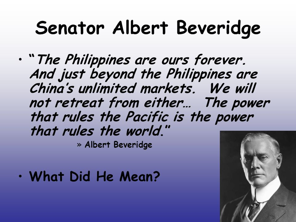 Senator Albert Beveridge The Philippines are ours forever.