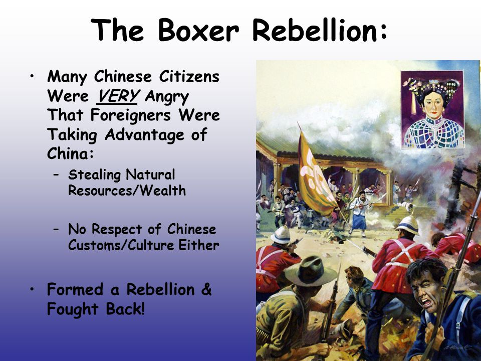 The Boxer Rebellion: Many Chinese Citizens Were VERY Angry That Foreigners Were Taking Advantage of China: –Stealing Natural Resources/Wealth –No Respect of Chinese Customs/Culture Either Formed a Rebellion & Fought Back!