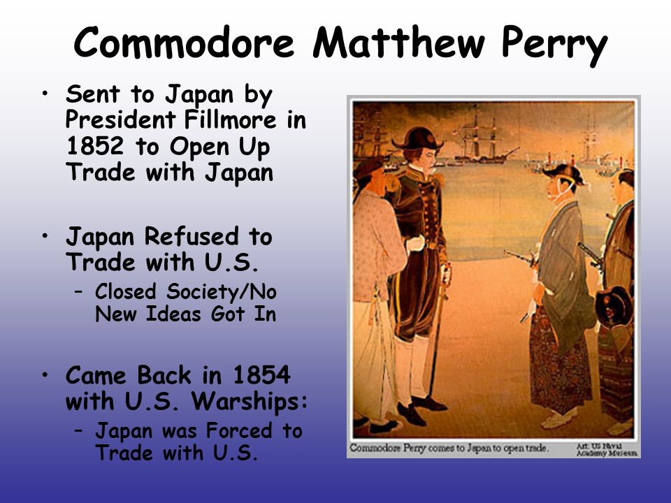 Commodore Matthew Perry I was determined to adopt an entirely contrary plan of proceedings from that of all others who had… visited Japan on the same errand to open up trade: to demand as a right and to ask as a favor those acts of courtesy which are due from one civilized nation to another. Commodore Matthew Perry, Personal Journal What Name Did Commodore Matthew Perry Call Japan.