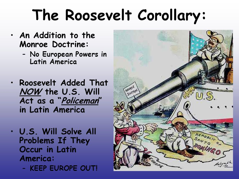 The Roosevelt Corollary: An Addition to the Monroe Doctrine: –No European Powers in Latin America Roosevelt Added That NOW the U.S.