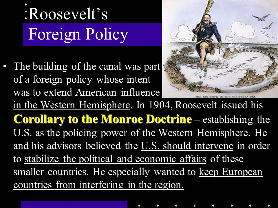 Roosevelt's Foreign Policy Corollary to the Monroe DoctrineThe building of the canal was part of a foreign policy whose intent was to extend American influence in the Western Hemisphere.