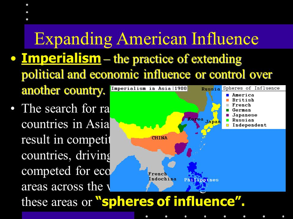 Expanding American Influence – the practice of extending political and economic influence or control over another country.Imperialism – the practice of extending political and economic influence or control over another country.