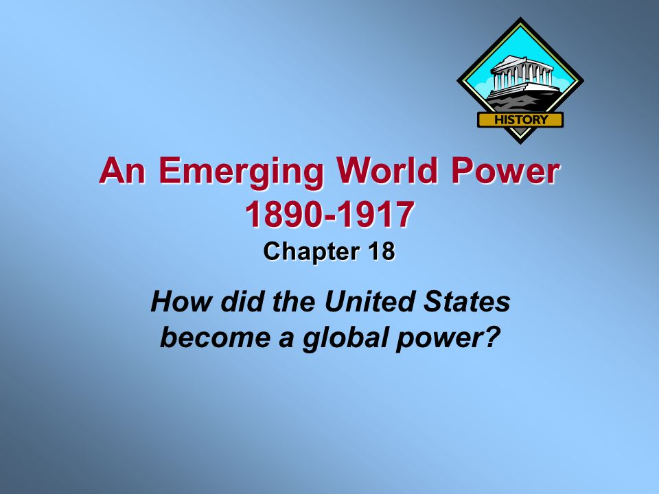 An Emerging World Power 1890-1917 Chapter 18 How did the United States become a global power?