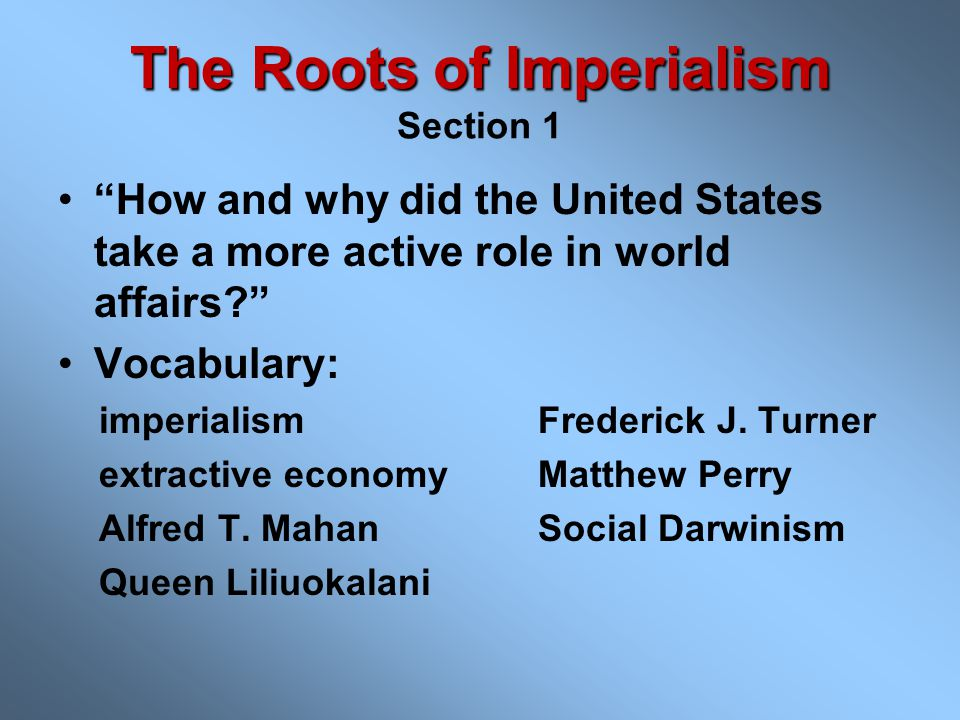 The Roots of Imperialism The Roots of Imperialism Section 1 How and why did the United States take a more active role in world affairs? Vocabulary: imperialismFrederick J.
