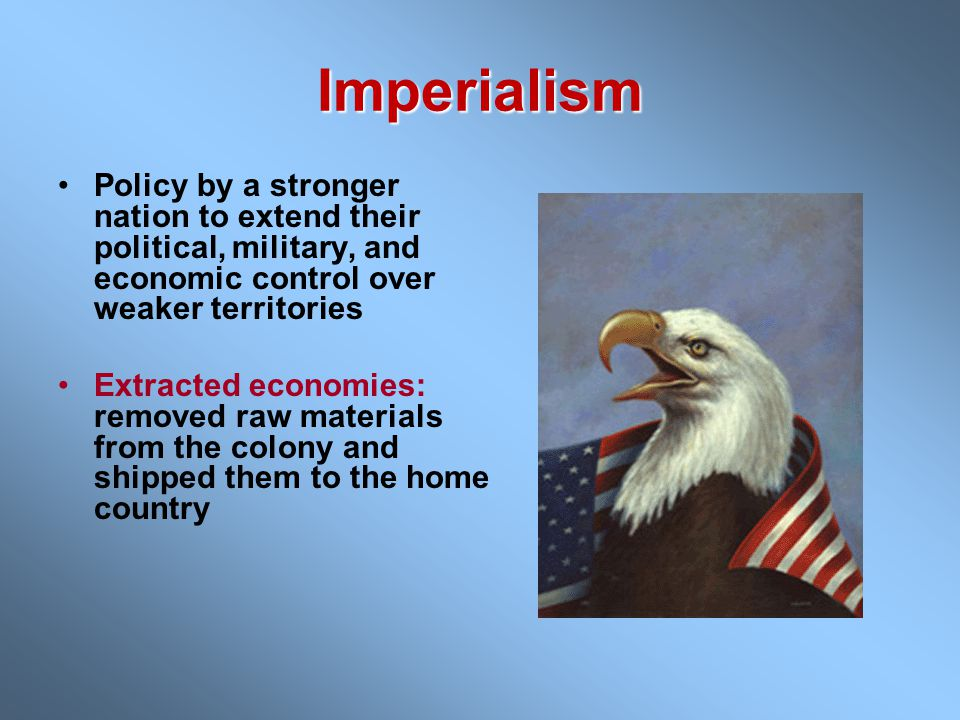 Imperialism Policy by a stronger nation to extend their political, military, and economic control over weaker territories Extracted economies: removed raw materials from the colony and shipped them to the home country