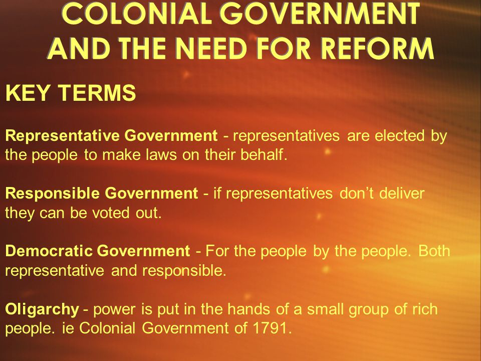 COLONIAL GOVERNMENT AND THE NEED FOR REFORM KEY TERMS Representative Government - representatives are elected by the people to make laws on their behalf.
